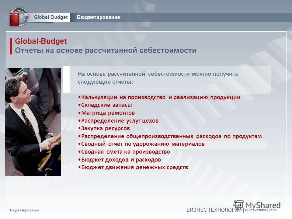 Бюджетирование БИЗНЕС ТЕХНОЛОГИИ | ERP система Global Global BudgetБюджетирование Global-Budget Отчеты на основе рассчитанной себестоимости На основе рассчитанной себестоимости можно получить следующие отчеты: Калькуляции на производство и реализацию