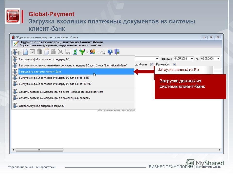 Управление денежными средствами БИЗНЕС ТЕХНОЛОГИИ | ERP система Global Global-Payment Загрузка входящих платежных документов из системы клиент-банк Загрузка данных из системы клиент-банк Загрузка данных из КБ