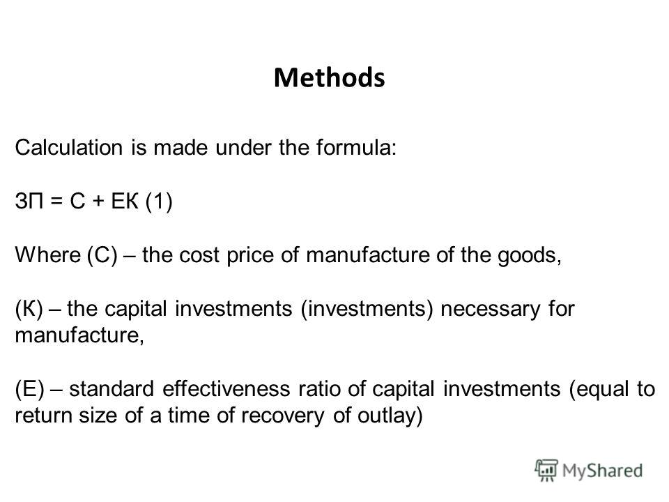 Methods Calculation is made under the formula: ЗП = С + ЕК (1) Where (С) – the cost price of manufacture of the goods, (К) – the capital investments (investments) necessary for manufacture, (Е) – standard effectiveness ratio of capital investments (e