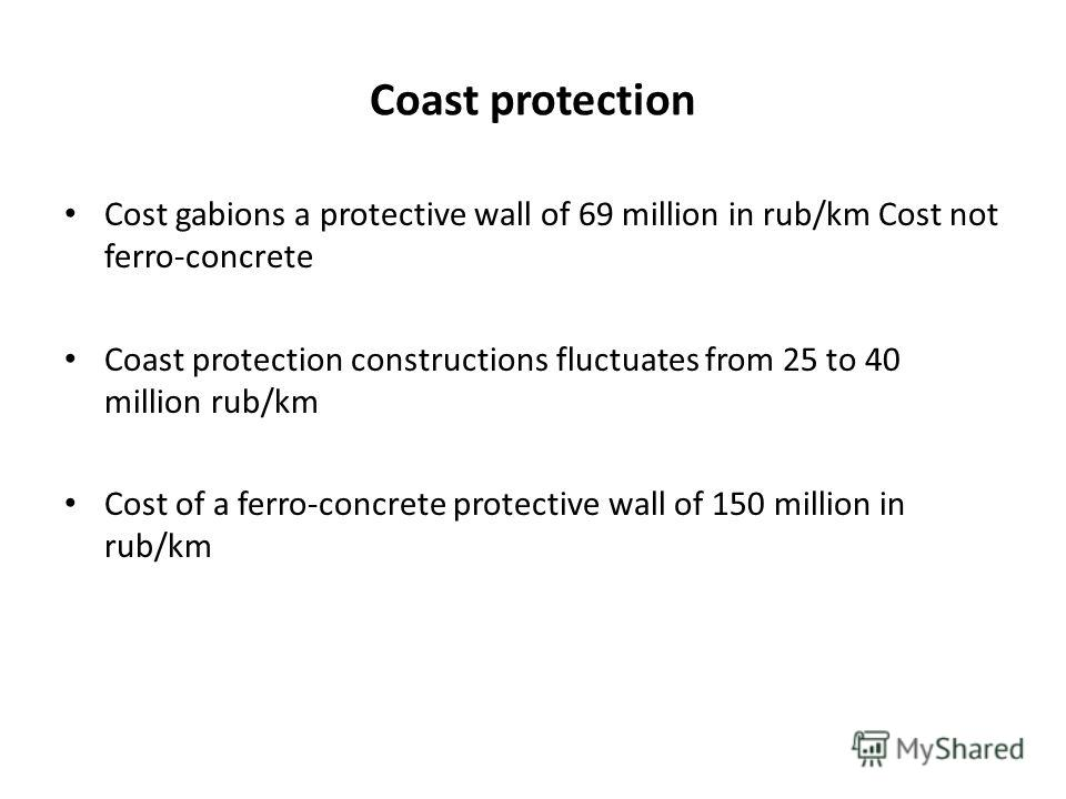 Coast protection Cost gabions a protective wall of 69 million in rub/km Cost not ferro-concrete Coast protection constructions fluctuates from 25 to 40 million rub/km Cost of a ferro-concrete protective wall of 150 million in rub/km