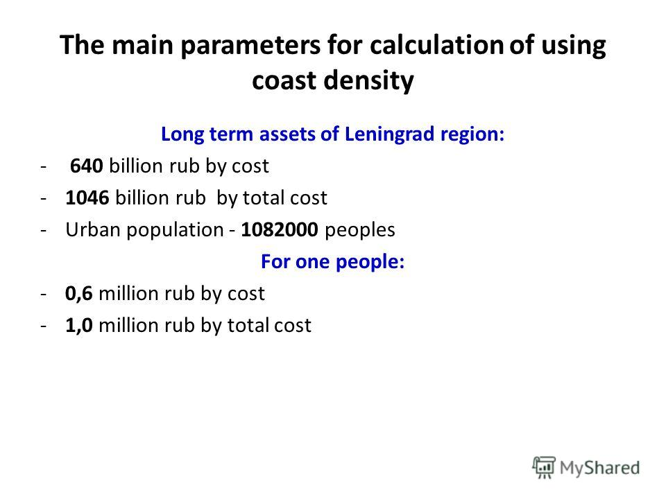 The main parameters for calculation of using coast density Long term assets of Leningrad region: - 640 billion rub by cost -1046 billion rub by total cost -Urban population - 1082000 peoples For one people: -0,6 million rub by cost -1,0 million rub b