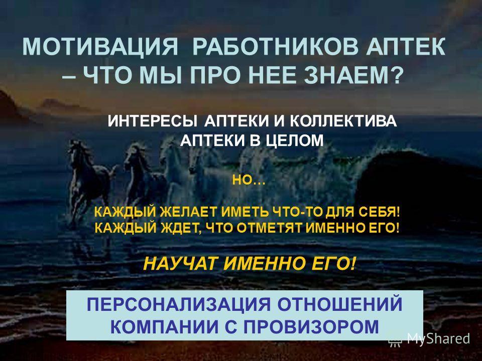 МОТИВАЦИЯ РАБОТНИКОВ АПТЕК – ЧТО МЫ ПРО НЕЕ ЗНАЕМ? ИНТЕРЕСЫ АПТЕКИ И КОЛЛЕКТИВА АПТЕКИ В ЦЕЛОМ НО… КАЖДЫЙ ЖЕЛАЕТ ИМЕТЬ ЧТО-ТО ДЛЯ СЕБЯ! КАЖДЫЙ ЖДЕТ, ЧТО ОТМЕТЯТ ИМЕННО ЕГО! НАУЧАТ ИМЕННО ЕГО! ПЕРСОНАЛИЗАЦИЯ ОТНОШЕНИЙ КОМПАНИИ С ПРОВИЗОРОМ