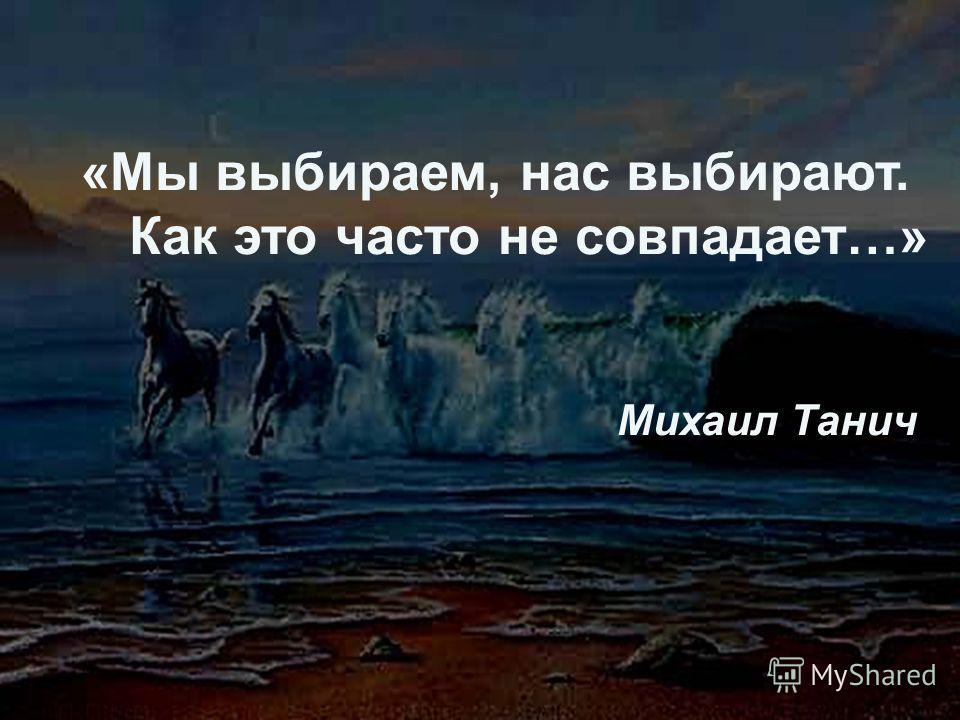 «Мы выбираем, нас выбирают. Как это часто не совпадает…» Михаил Танич