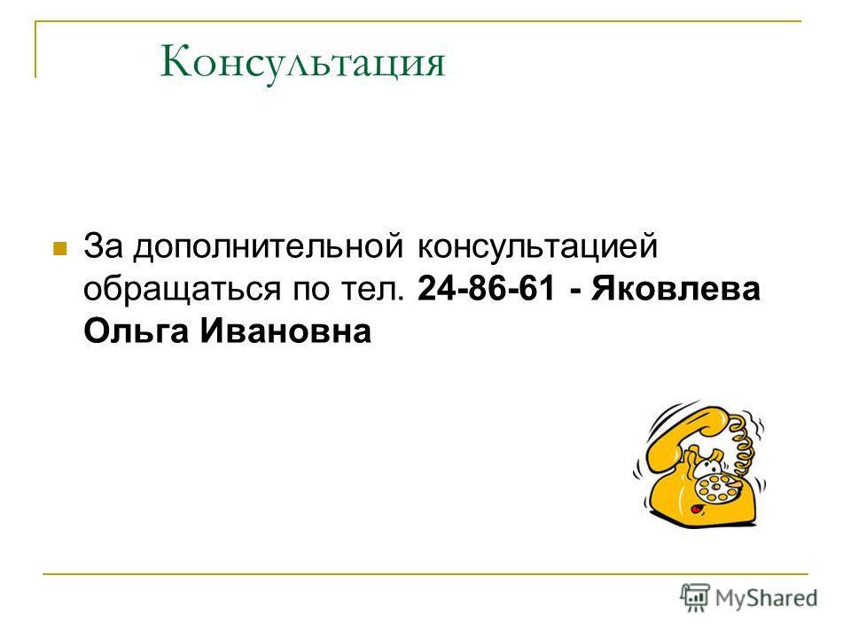 Консультация За дополнительной консультацией обращаться по тел. 24-86-61 - Яковлева Ольга Ивановна