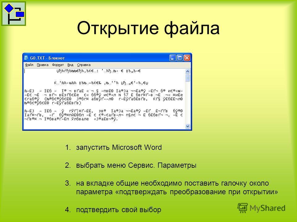 Открытие файла 1.запустить Microsoft Word 2.выбрать меню Сервис. Параметры 3.на вкладке общие необходимо поставить галочку около параметра «подтверждать преобразование при открытии» 4.подтвердить свой выбор