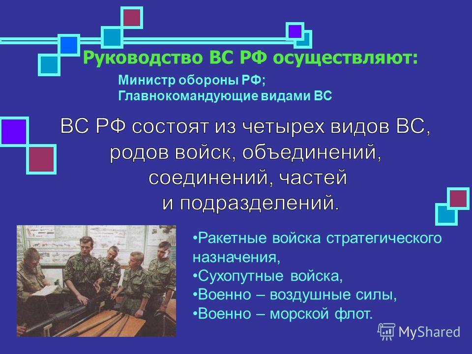 Руководство ВС РФ осуществляют: Министр обороны РФ; Главнокомандующие видами ВС Ракетные войска стратегического назначения, Сухопутные войска, Военно – воздушные силы, Военно – морской флот.