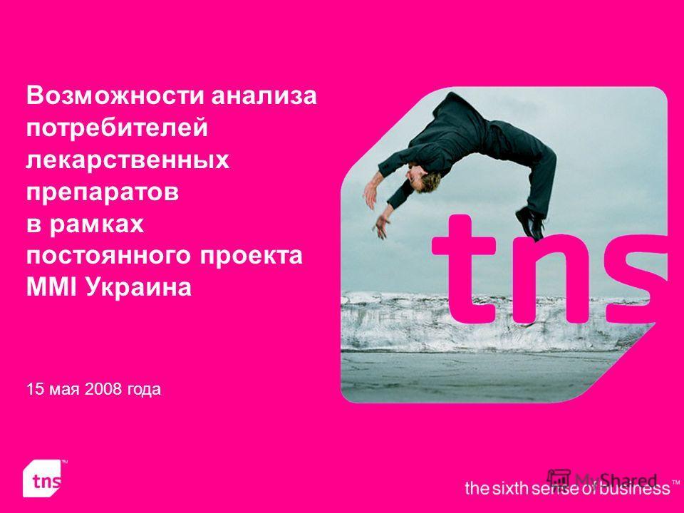 ©2008 TNS Ukraine 1 Возможности анализа потребителей лекарственных препаратов в рамках постоянного проекта MMI Украина 15 мая 2008 года