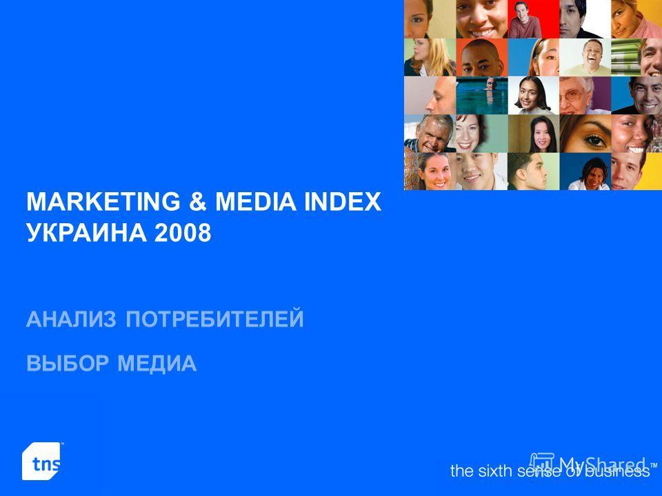 ©2008 TNS Ukraine 2 MARKETING & MEDIA INDEX УКРАИНА 2008 АНАЛИЗ ПОТРЕБИТЕЛЕЙ ВЫБОР МЕДИА