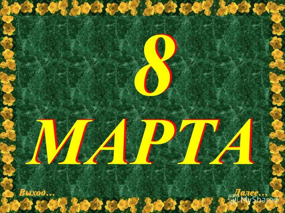 8 МАРТА Выход… Далее…
