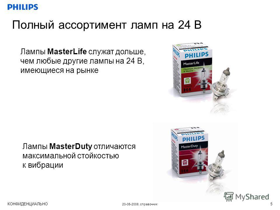 КОНФИДЕНЦИАЛЬНО 20-05-2008, справочник 5 Полный ассортимент ламп на 24 В Лампы MasterLife служат дольше, чем любые другие лампы на 24 В, имеющиеся на рынке Лампы MasterDuty отличаются максимальной стойкостью к вибрации