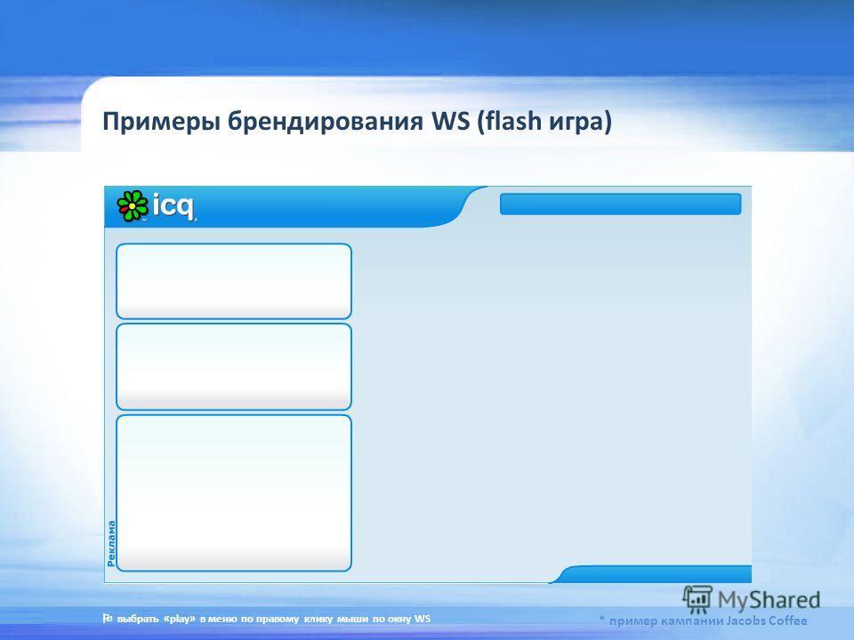 Примеры брендирования WS (flash игра) * пример кампании Jacobs Coffee выбрать «play» в меню по правому клику мыши по окну WS