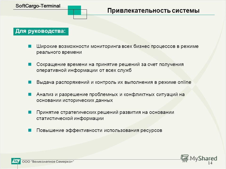 SoftСargo-Terminal 14 Привлекательность системы Для руководства: Широкие возможности мониторинга всех бизнес процессов в режиме реального времени Сокращение времени на принятие решений за счет получения оперативной информации от всех служб Выдача рас