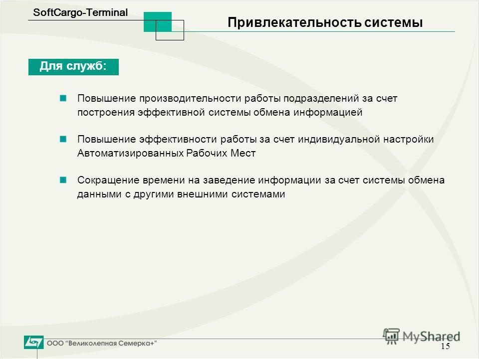 SoftСargo-Terminal 15 Привлекательность системы Для служб: Повышение производительности работы подразделений за счет построения эффективной системы обмена информацией Повышение эффективности работы за счет индивидуальной настройки Автоматизированных