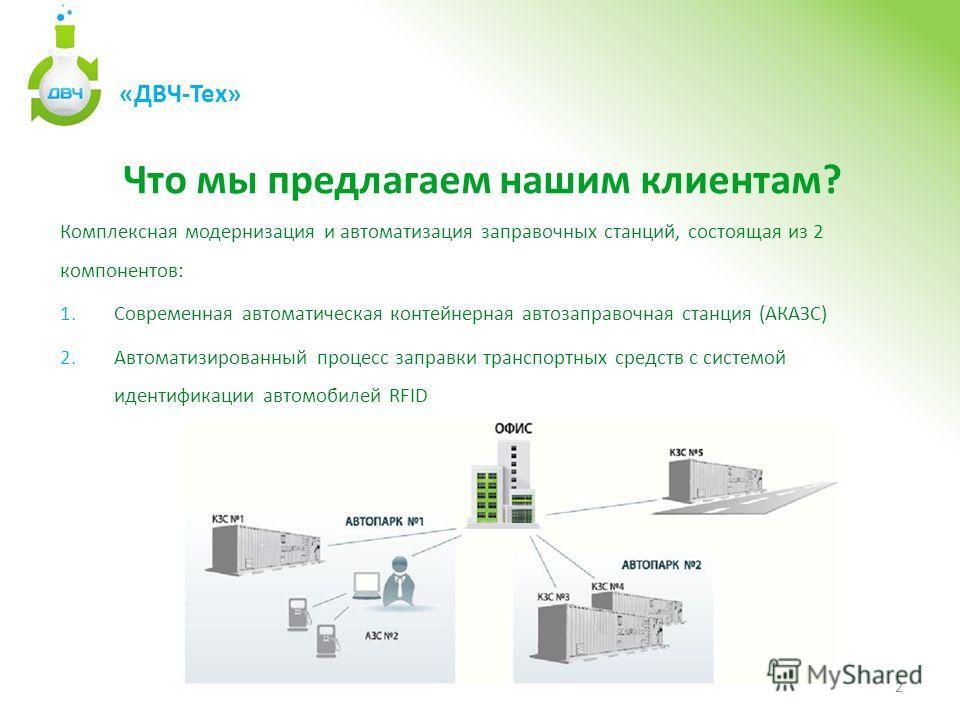 2 «ДВЧ-Тех» Что мы предлагаем нашим клиентам? Комплексная модернизация и автоматизация заправочных станций, состоящая из 2 компонентов: 1.Современная автоматическая контейнерная автозаправочная станция (АКАЗС) 2.Автоматизированный процесс заправки тр
