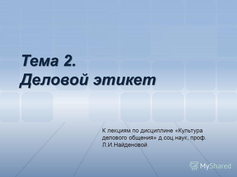 К лекциям по дисциплине «Культура делового общения» д.соц.наук, проф. Л.И.Найденовой Тема 2. Деловой этикет