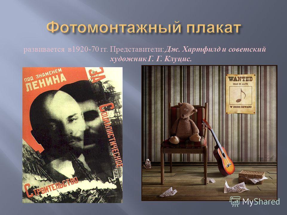 развивается в 1920-70 гг. Представители : Дж. Хартфилд и советский художник Г. Г. Клуцис.