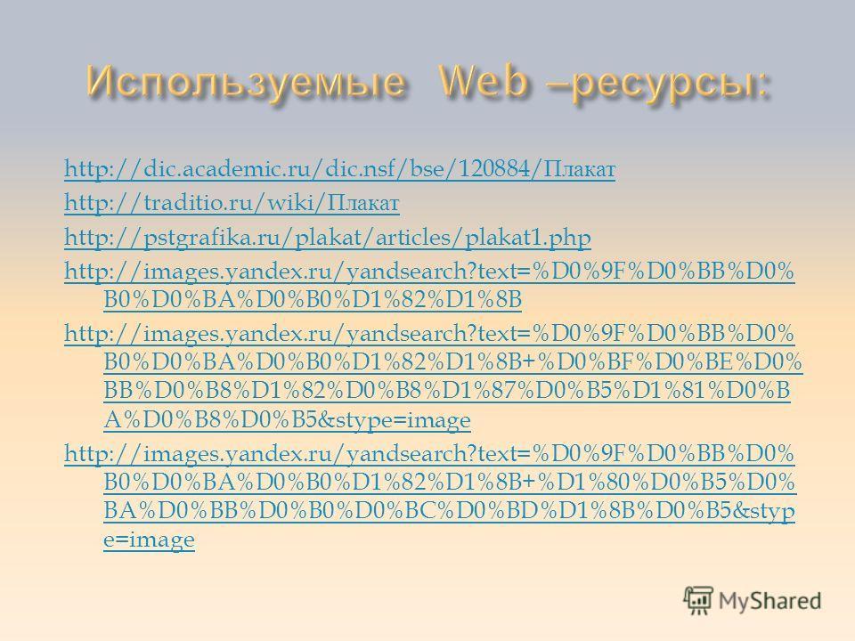 http://dic.academic.ru/dic.nsf/bse/120884/ Плакат http://traditio.ru/wiki/ Плакат http://pstgrafika.ru/plakat/articles/plakat1.php http://images.yandex.ru/yandsearch?text=%D0%9F%D0%BB%D0% B0%D0%BA%D0%B0%D1%82%D1%8B http://images.yandex.ru/yandsearch?