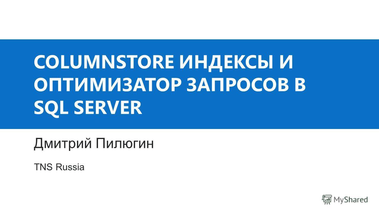 COLUMNSTORE ИНДЕКСЫ И ОПТИМИЗАТОР ЗАПРОСОВ В SQL SERVER Дмитрий Пилюгин TNS Russia