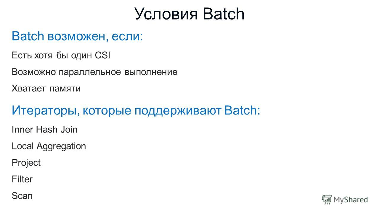 Batch возможен, если: Есть хотя бы один CSI Возможно параллельное выполнение Хватает памяти Итераторы, которые поддерживают Batch: Inner Hash Join Local Aggregation Project Filter Scan Условия Batch