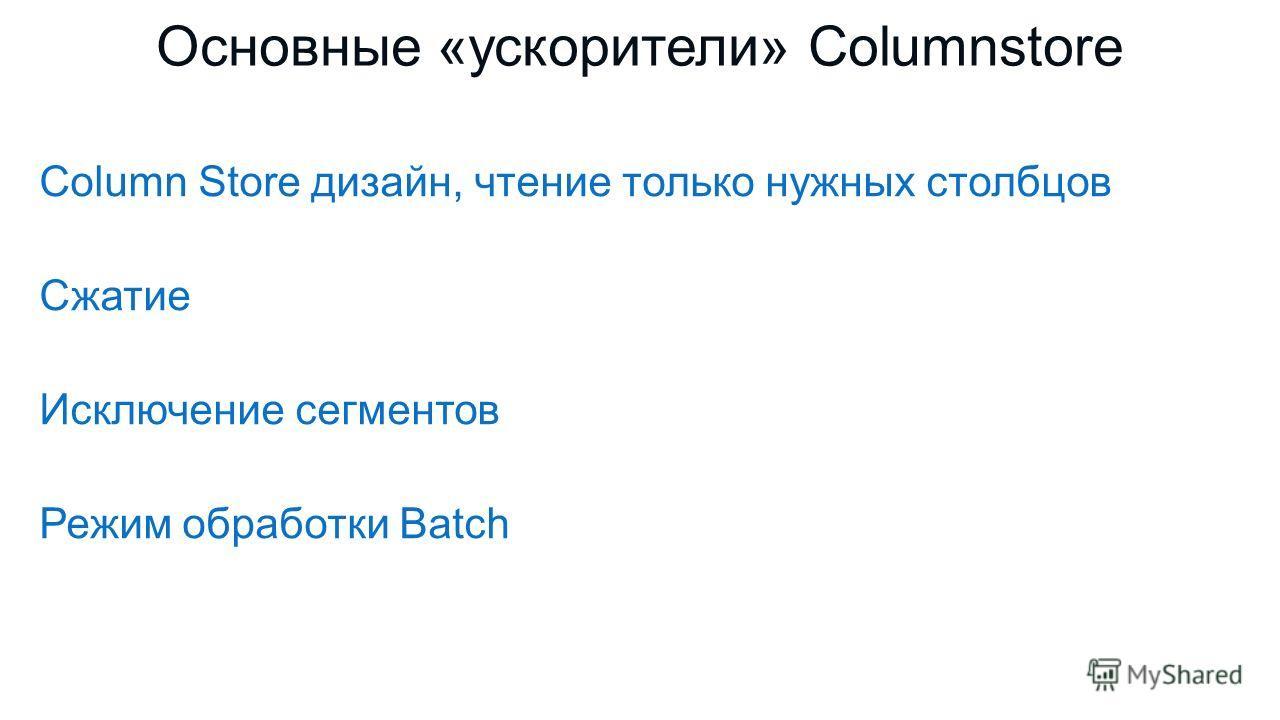 Column Store дизайн, чтение только нужных столбцов Сжатие Исключение сегментов Режим обработки Batch Основные «ускорители» Columnstore