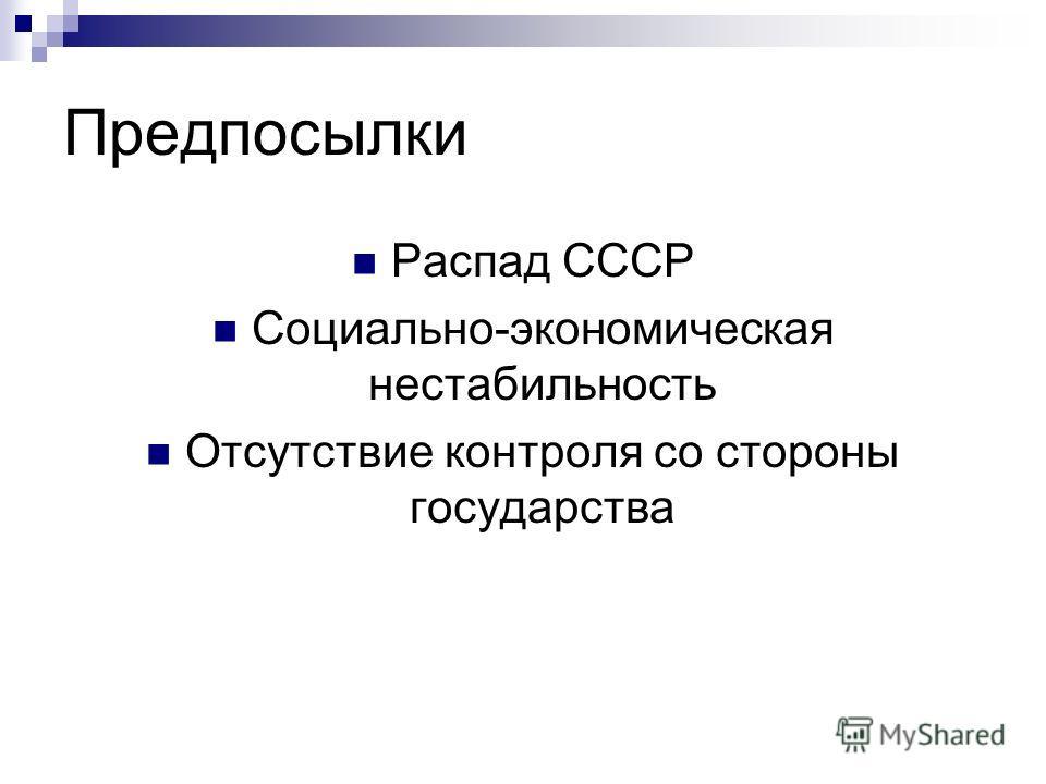 Предпосылки Распад СССР Социально-экономическая нестабильность Отсутствие контроля со стороны государства