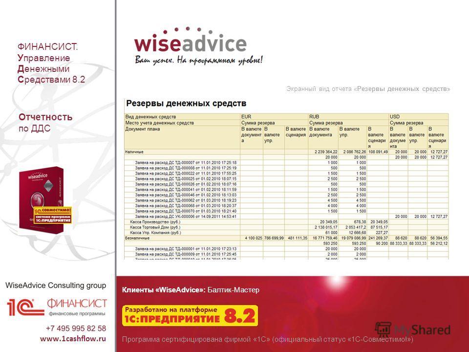 ФИНАНСИСТ. Управление Денежными Средствами 8.2 Экранный вид отчета «Резервы денежных средств» Отчетность по ДДС Клиенты «WiseAdvice»: Балтик-Мастер Программа сертифицирована фирмой «1С» (официальный статус «1С-Совместимо!»)