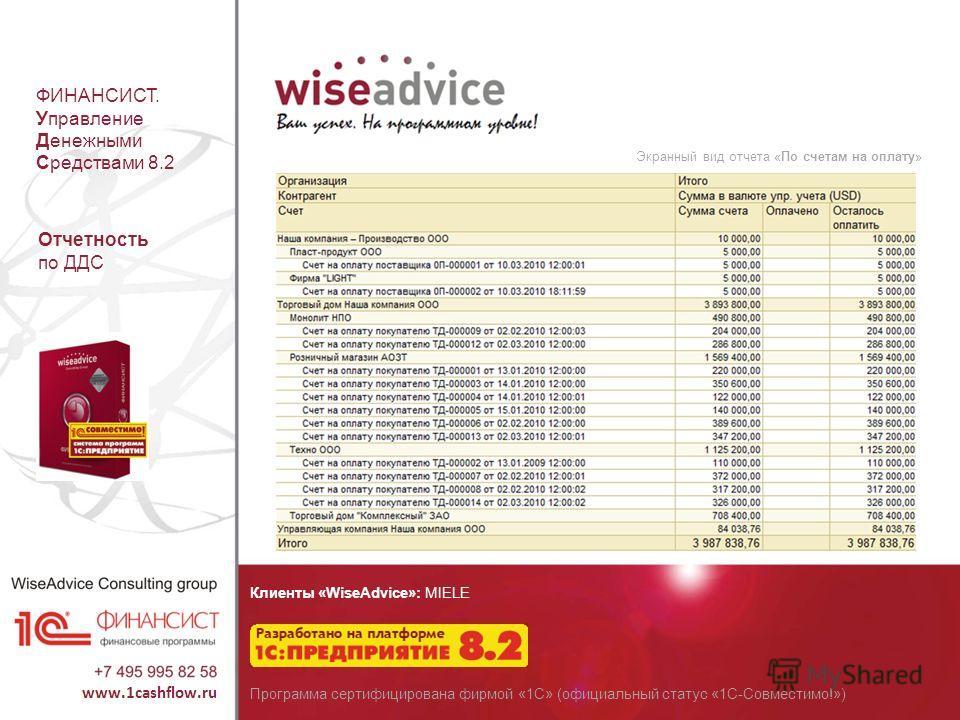 ФИНАНСИСТ. Управление Денежными Средствами 8.2 Экранный вид отчета «По счетам на оплату» Отчетность по ДДС Клиенты «WiseAdvice»: MIELE Программа сертифицирована фирмой «1С» (официальный статус «1С-Совместимо!»)