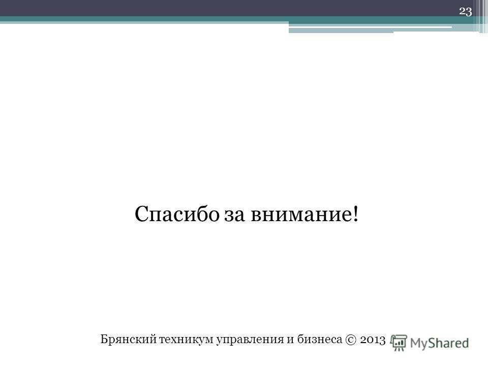 Спасибо за внимание! Брянский техникум управления и бизнеса © 2013 23