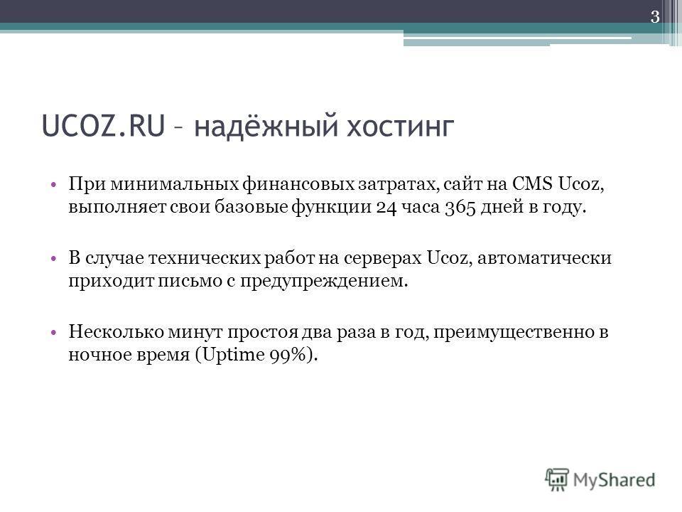 UCOZ.RU – надёжный хостинг При минимальных финансовых затратах, сайт на CMS Ucoz, выполняет свои базовые функции 24 часа 365 дней в году. В случае технических работ на серверах Ucoz, автоматически приходит письмо с предупреждением. Несколько минут пр