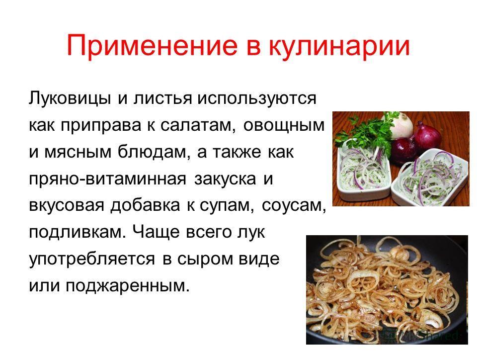 Применение в кулинарии Луковицы и листья используются как приправа к салатам, овощным и мясным блюдам, а также как пряно-витаминная закуска и вкусовая добавка к супам, соусам, подливкам. Чаще всего лук употребляется в сыром виде или поджаренным.