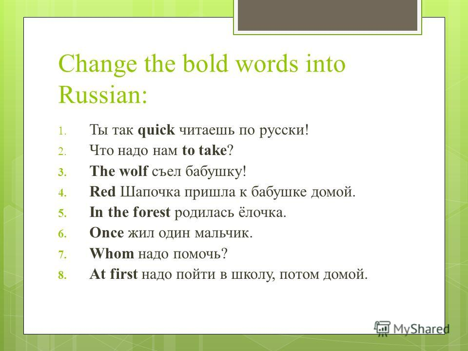 Change the bold words into Russian: 1. Ты так quick читаешь по русски! 2. Что надо нам to take? 3. The wolf съел бабушку! 4. Red Шапочка пришла к бабушке домой. 5. In the forest родилась ёлочка. 6. Once жил один мальчик. 7. Whom надо помочь? 8. At fi