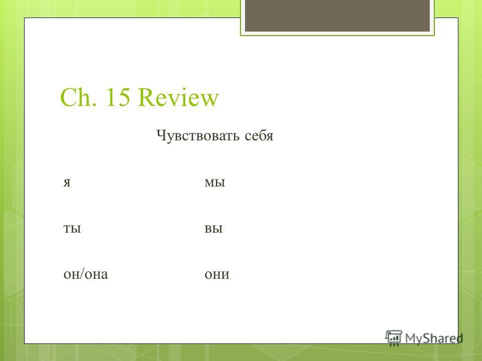 Ch. 15 Review Чувствовать себя ямы тывы он/онаони