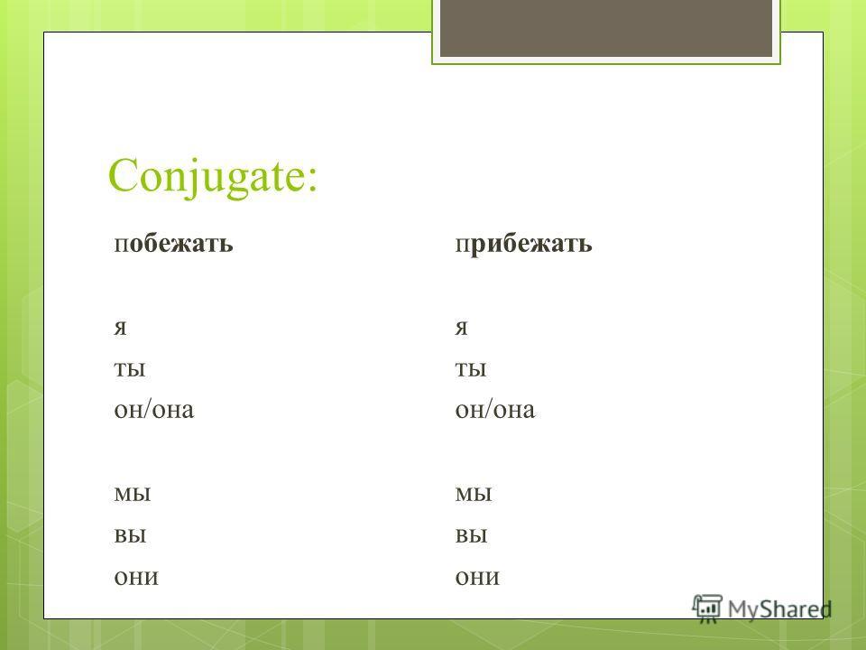 Conjugate: побежать я ты он/она мы вы они прибежать я ты он/она мы вы они