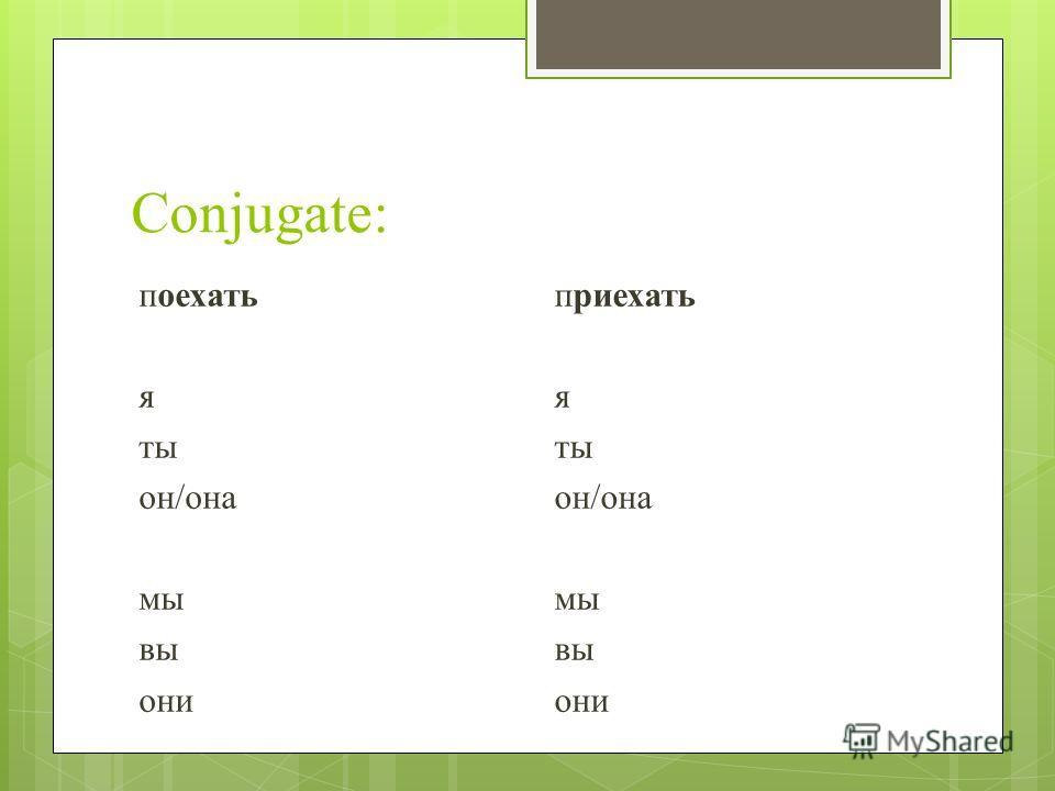 Conjugate: поехать я ты он/она мы вы они приехать я ты он/она мы вы они