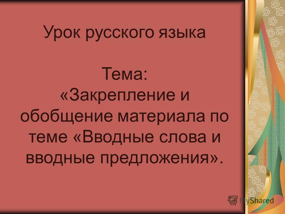 Урок русского языка Тема: «Закрепление и обобщение материала по теме «Вводные слова и вводные предложения».