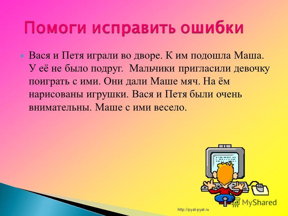 Вася и Петя играли во дворе. К им подошла Маша. У её не было подруг. Мальчики пригласили девочку поиграть с ими. Они дали Маше мяч. На ём нарисованы игрушки. Вася и Петя были очень внимательны. Маше с ими весело. http://pyat-pyat.ru