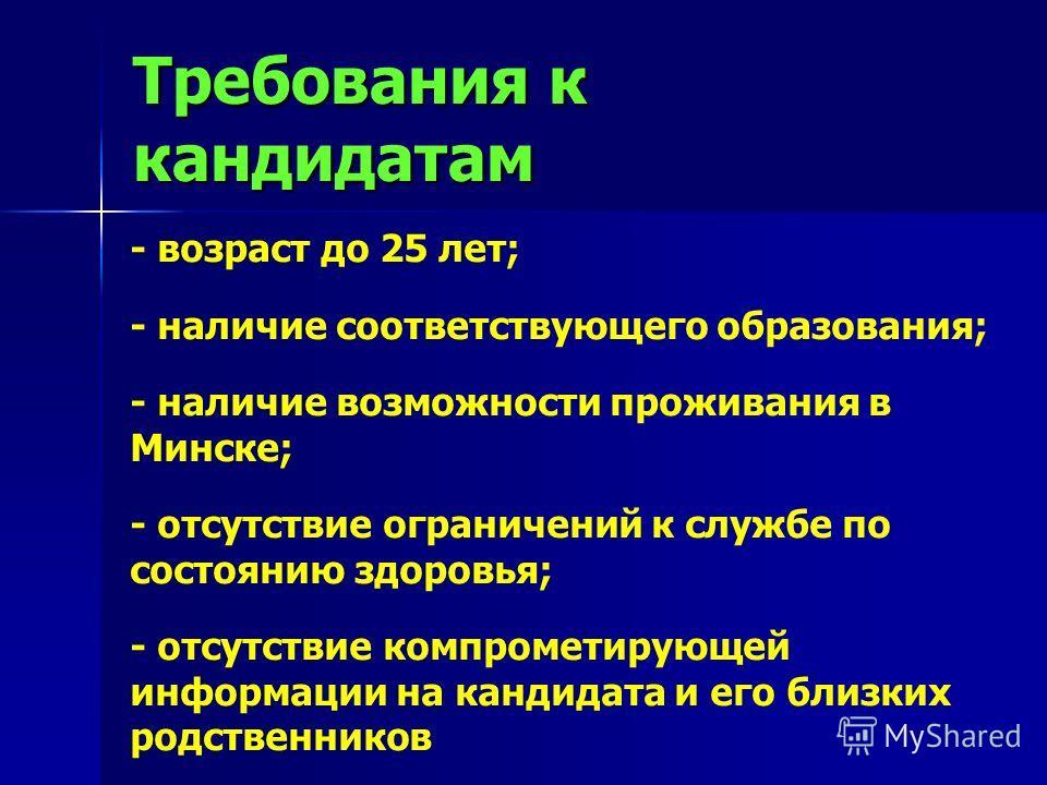 Требования к кандидатам - возраст до 25 лет; - наличие соответствующего образования; - наличие возможности проживания в Минске; - отсутствие ограничений к службе по состоянию здоровья; - отсутствие компрометирующей информации на кандидата и его близк
