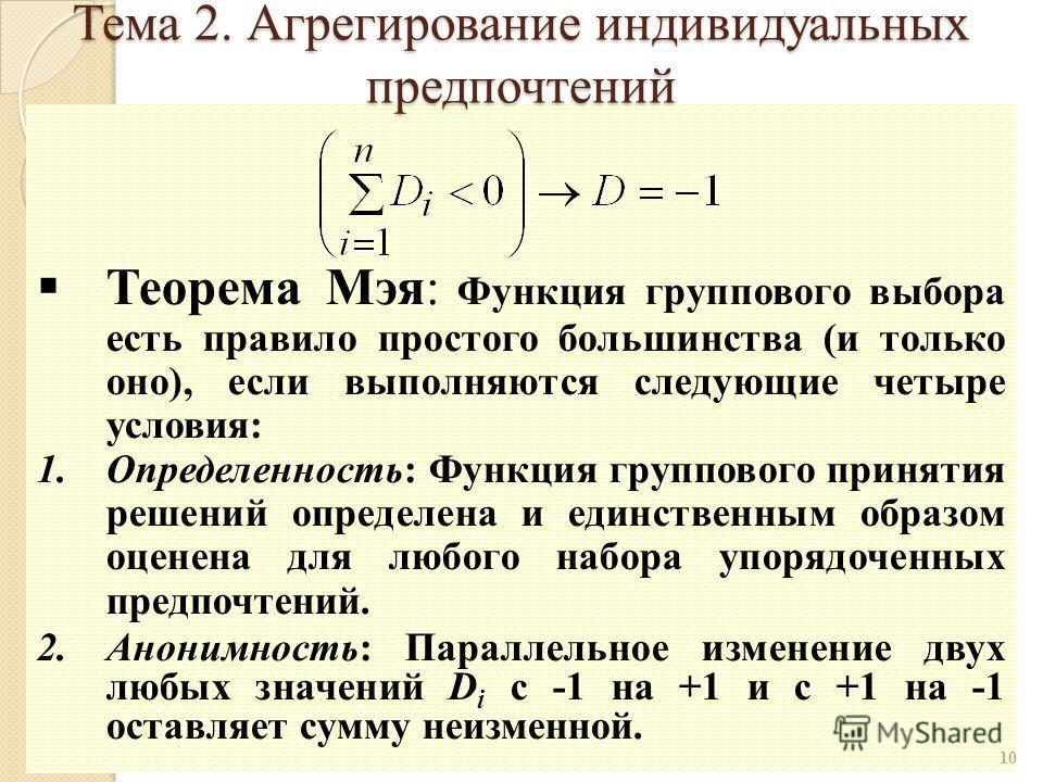 Теорема Мэя: Функция группового выбора есть правило простого большинства (и только оно), если выполняются следующие четыре условия: 1.Определенность: Функция группового принятия решений определена и единственным образом оценена для любого набора упор