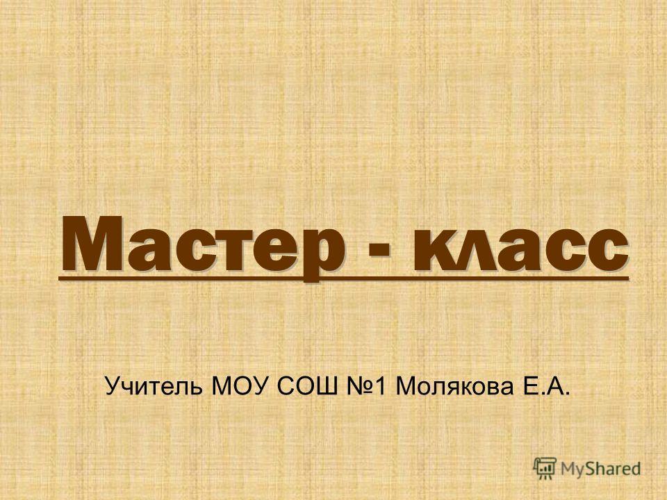Мастер - класс Учитель МОУ СОШ 1 Молякова Е.А.