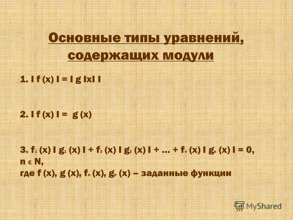 Основные типы уравнений, содержащих модули 1. I f (x) I = I g IxI I 2. I f (x) I = g (x) 3. f 1 (x) I g 1 (x) I + f 2 (x) I g 2 (x) I + … + f n (x) I g n (x) I = 0, n Є N, где f (x), g (x), f n (x), g n (x) – заданные функции