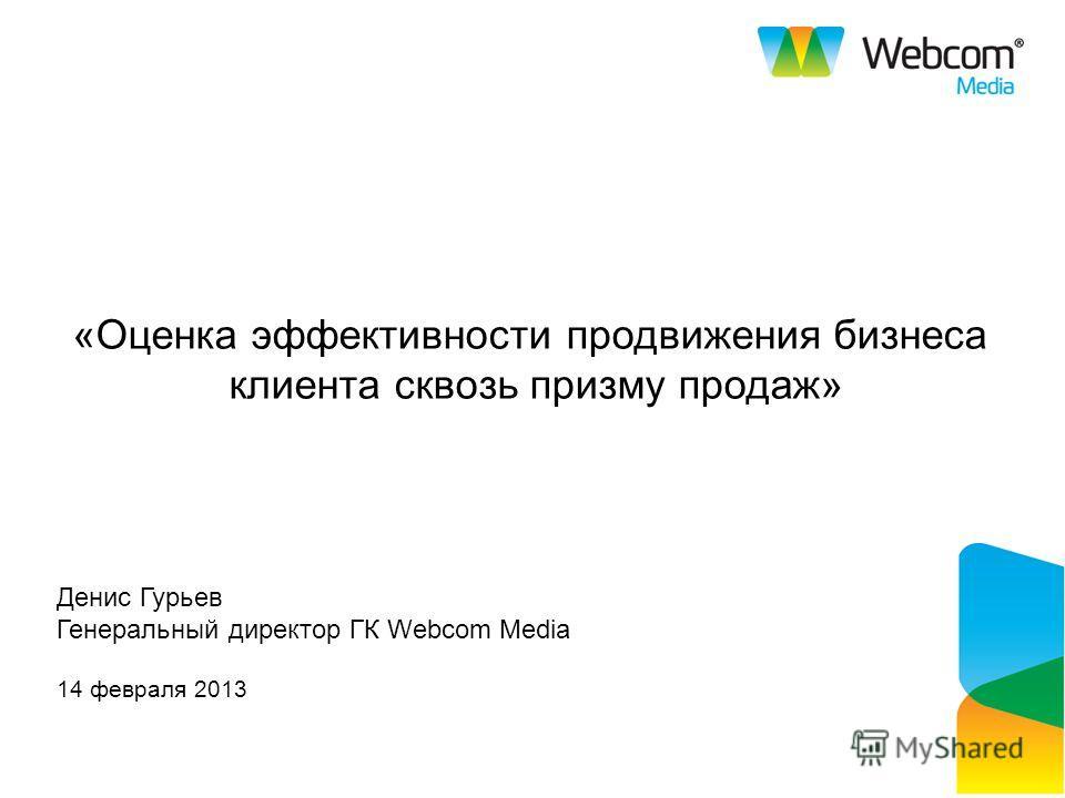 «Оценка эффективности продвижения бизнеса клиента сквозь призму продаж» 14 февраля 2013 Денис Гурьев Генеральный директор ГК Webcom Media