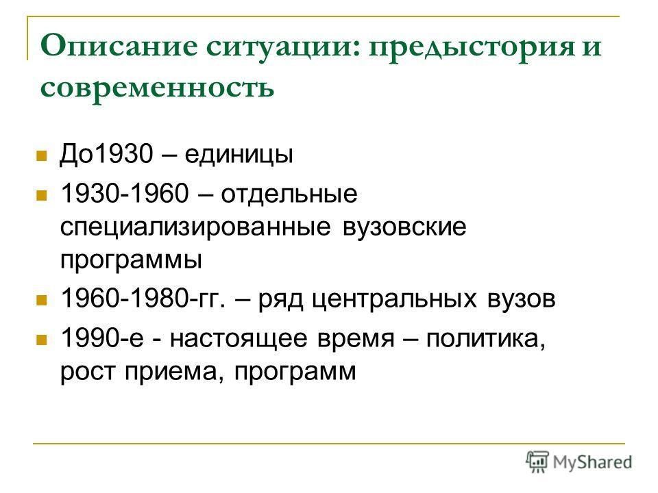 Описание ситуации: предыстория и современность До1930 – единицы 1930-1960 – отдельные специализированные вузовские программы 1960-1980-гг. – ряд центральных вузов 1990-е - настоящее время – политика, рост приема, программ