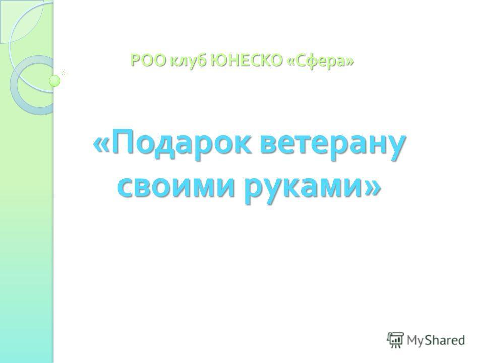 « Подарок ветерану своими руками » РОО клуб ЮНЕСКО « Сфера »