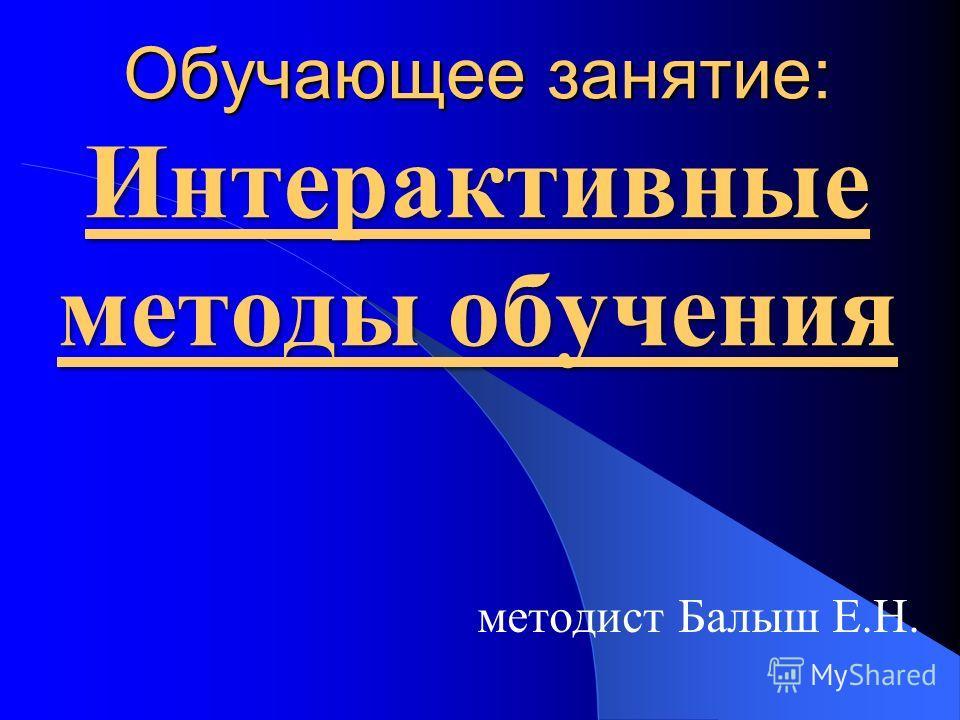 Обучающее занятие: Интерактивные методы обучения методист Балыш Е.Н.