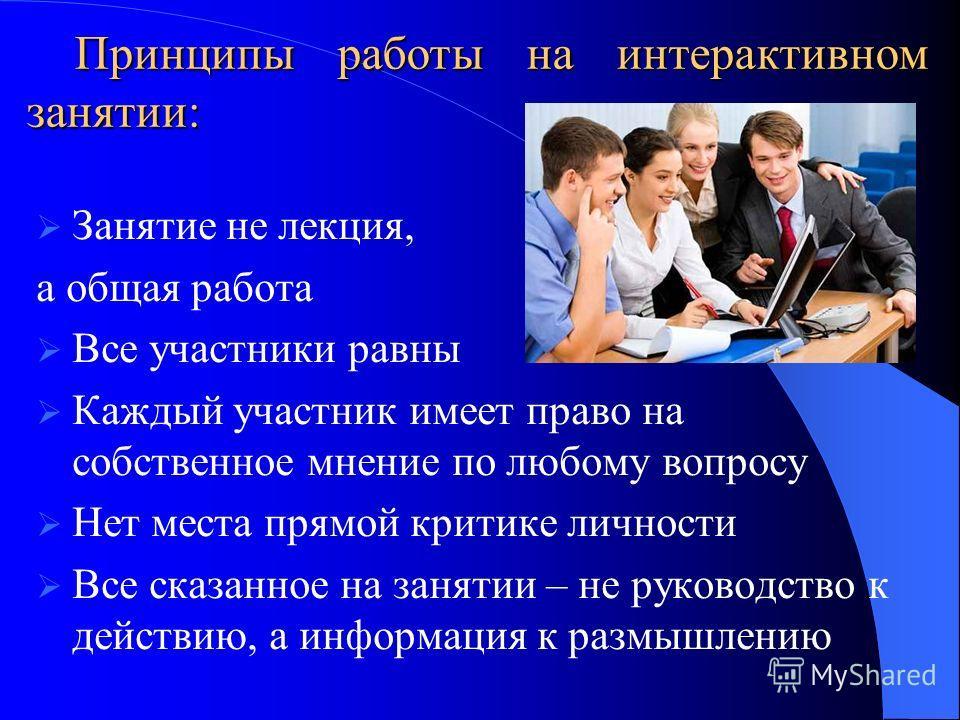 Принципы работы на интерактивном занятии: Занятие не лекция, а общая работа Все участники равны Каждый участник имеет право на собственное мнение по любому вопросу Нет места прямой критике личности Все сказанное на занятии – не руководство к действию