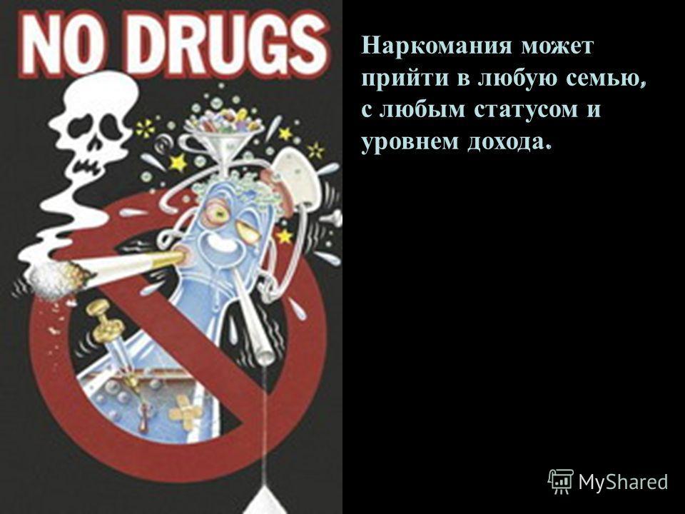 Наркомания может прийти в любую семью, с любым статусом и уровнем дохода.