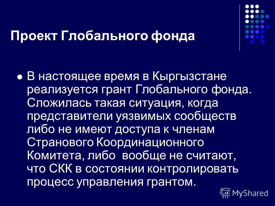 Проект Глобального фонда В настоящее время в Кыргызстане реализуется грант Глобального фонда. Сложилась такая ситуация, когда представители уязвимых сообществ либо не имеют доступа к членам Странового Координационного Комитета, либо вообще не считают