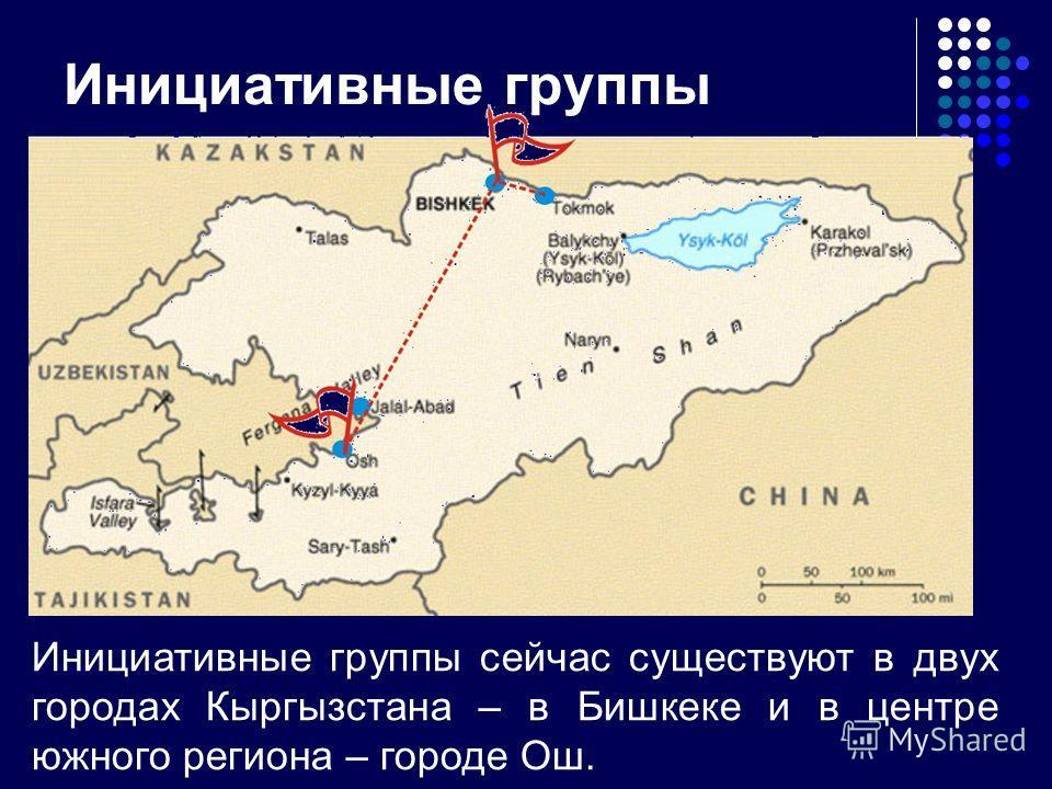 Инициативные группы Инициативные группы сейчас существуют в двух городах Кыргызстана – в Бишкеке и в центре южного региона – городе Ош.