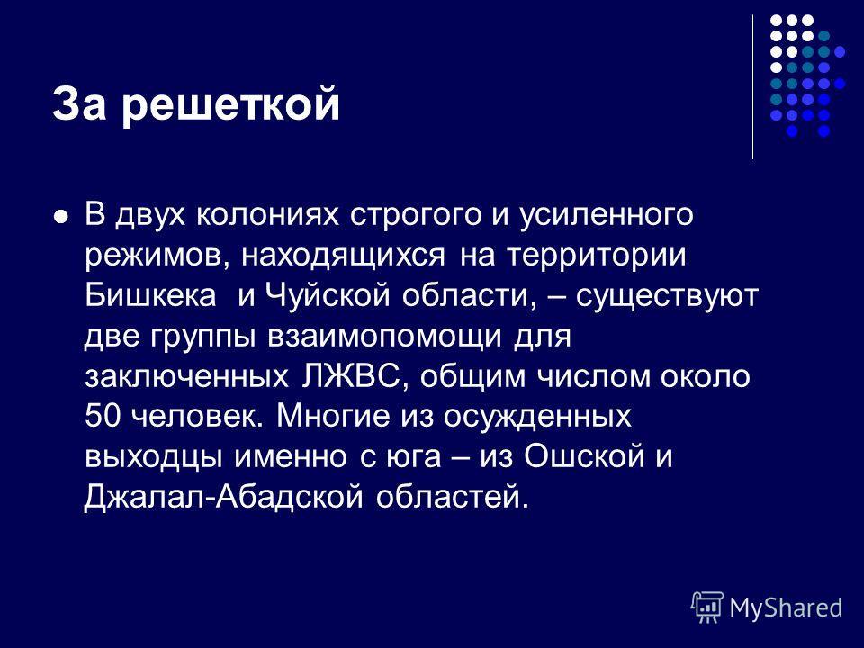 За решеткой В двух колониях строгого и усиленного режимов, находящихся на территории Бишкека и Чуйской области, – существуют две группы взаимопомощи для заключенных ЛЖВС, общим числом около 50 человек. Многие из осужденных выходцы именно с юга – из О