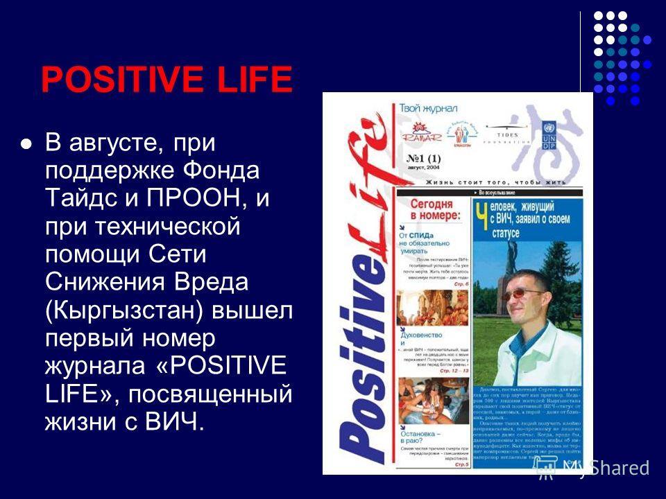 POSITIVE LIFE В августе, при поддержке Фонда Тайдс и ПРООН, и при технической помощи Сети Снижения Вреда (Кыргызстан) вышел первый номер журнала «POSITIVE LIFE», посвященный жизни с ВИЧ.